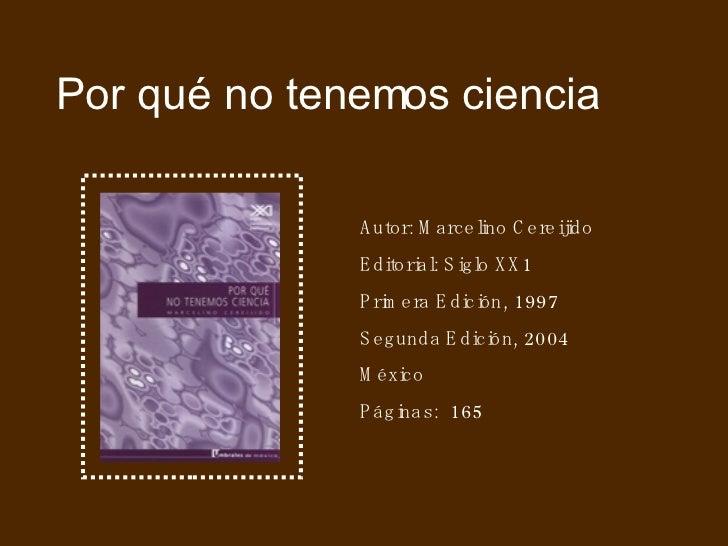 Por qué no tenemos ciencia Autor: Marcelino Cereijido Editorial: Siglo XX1 Primera Edición, 1997 Segunda Edición, 2004 Méx...