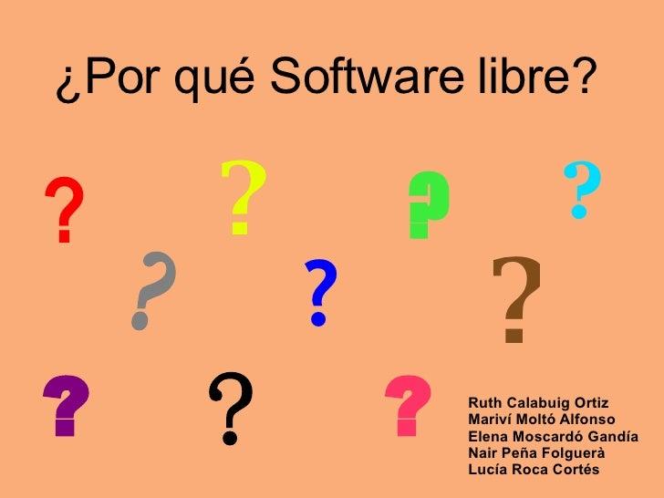 ¿Por qué Software libre? Ruth Calabuig Ortiz Mariví Moltó Alfonso Elena Moscardó Gandía Nair Peña Folguerà Lucía Roca Cort...