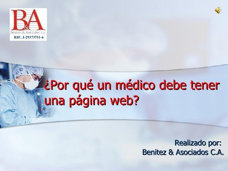 ¿Por qué un médico debe tener una página web? Realizado por:  Benitez & Asociados C.A. RIF. J-29373751-6