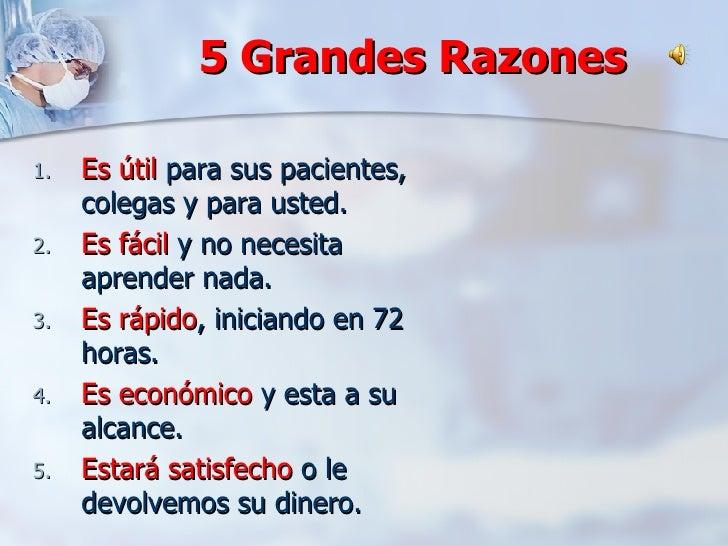 5 Grandes Razones <ul><li>Es útil  para sus pacientes, colegas y para usted. </li></ul><ul><li>Es fácil  y no necesita apr...