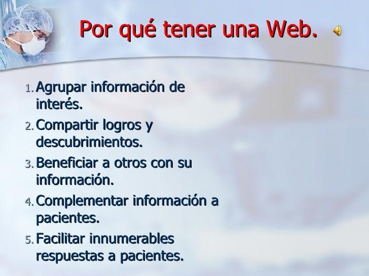Por qué tener una Web. <ul><ul><li>Agrupar información de interés. </li></ul></ul><ul><ul><li>Compartir logros y descubrim...