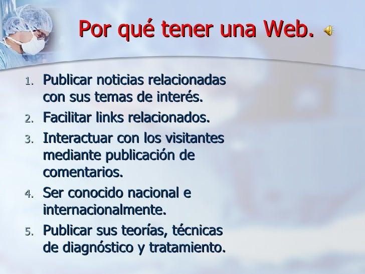 Por qué tener una Web. <ul><ul><li>Publicar noticias relacionadas con sus temas de interés. </li></ul></ul><ul><ul><li>Fac...
