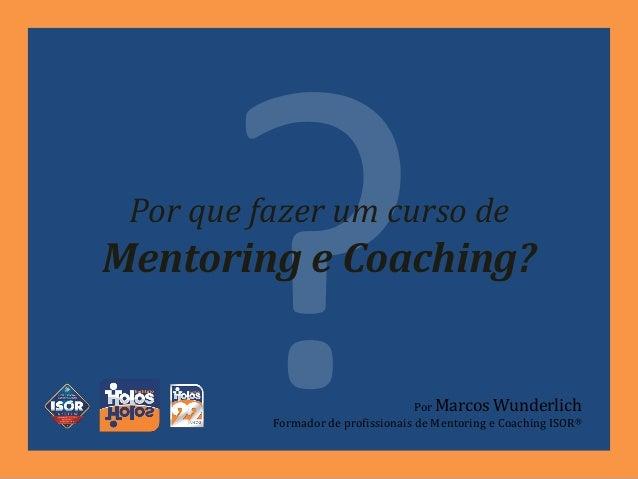 Por que fazer um curso de Mentoring e Coaching? Por Marcos Wunderlich Formador de profissionais de Mentoring e Coaching IS...
