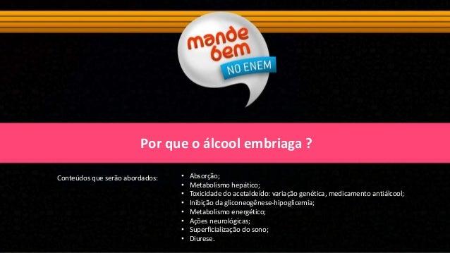 Por que o álcool embriaga ? Conteúdos que serão abordados: • Absorção; • Metabolismo hepático; • Toxicidade do acetaldeído...
