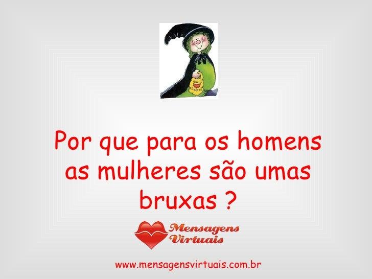 Por que para os homens as mulheres são umas bruxas ? www.mensagensvirtuais.com.br