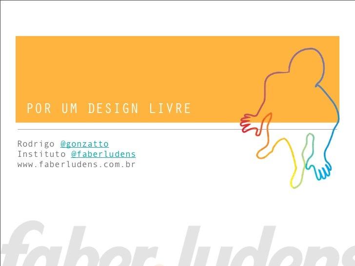 POR UM DESIGN LIVRERodrigo @gonzattoInstituto @faberludenswww.faberludens.com.br