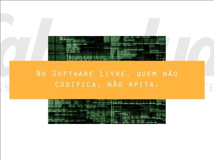 No Software Livre, quem não    codifica, não apita.