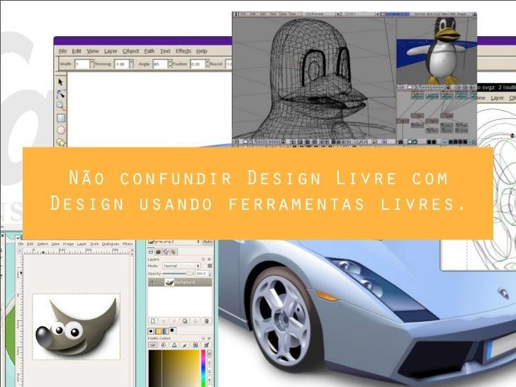 Não confundir Design Livre comDesign usando ferramentas livres.