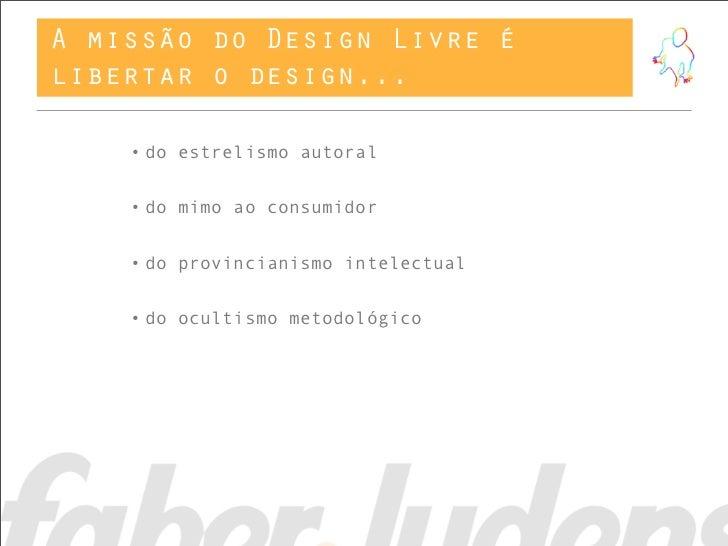 A missão do Design Livre élibertar o design...    • do estrelismo autoral    • do mimo ao consumidor    • do provincianism...