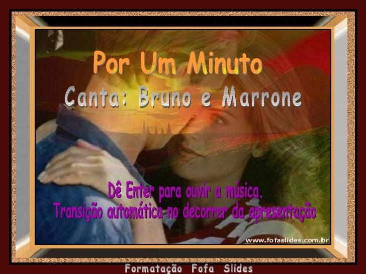 Por Um Minuto  Canta: Bruno e Marrone Dê Enter para ouvir a música. Transição automática no decorrer da apresentação