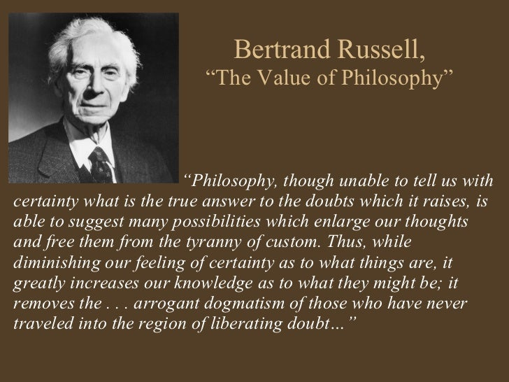 a summary of bertrand russels the value of philosophy The value of philosophy bertrand russell (1872—1970) is one of the most important philosophers of the twentieth century his works cover almost every area of philosophy from logic and philosophy of mathematics (principia mathematica, pub- lished 1910, written with alfred north white.