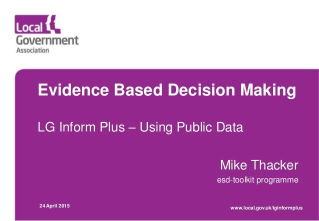 Evidence Based Decision Making LG Inform Plus – Using Public Data Mike Thacker esd-toolkit programme 24 April 2015 www.loc...