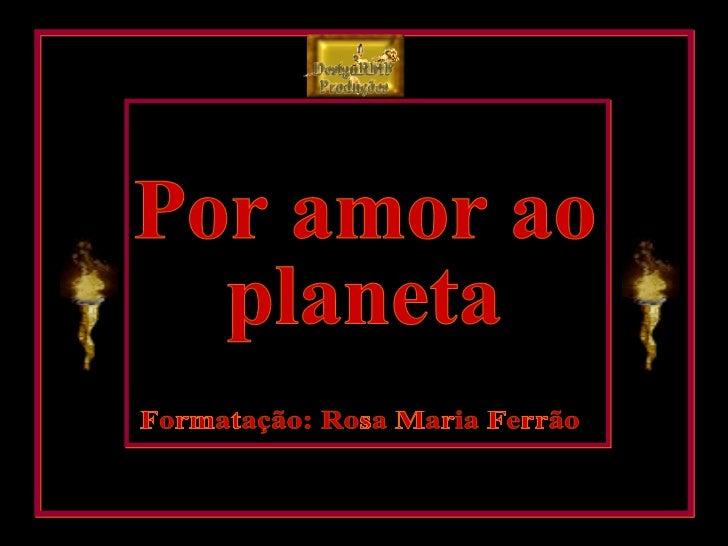 Por amor ao planeta Formatação: Rosa Maria Ferrão DesignRMF Produções