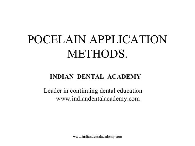 POCELAIN APPLICATION METHODS. INDIAN DENTAL ACADEMY Leader in continuing dental education www.indiandentalacademy.com www....