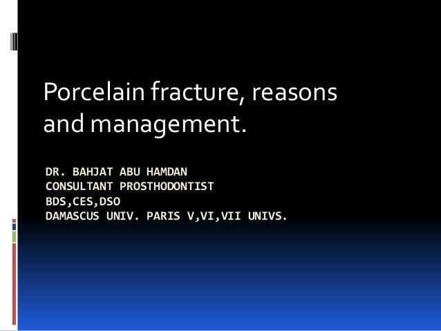 DR. BAHJAT ABU HAMDAN CONSULTANT PROSTHODONTIST BDS,CES,DSO DAMASCUS UNIV. PARIS V,VI,VII UNIVS. Porcelain fracture, reaso...