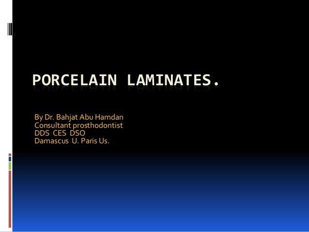 PORCELAIN LAMINATES. By Dr. Bahjat Abu Hamdan Consultant prosthodontist DDS CES DSO Damascus U. Paris Us.