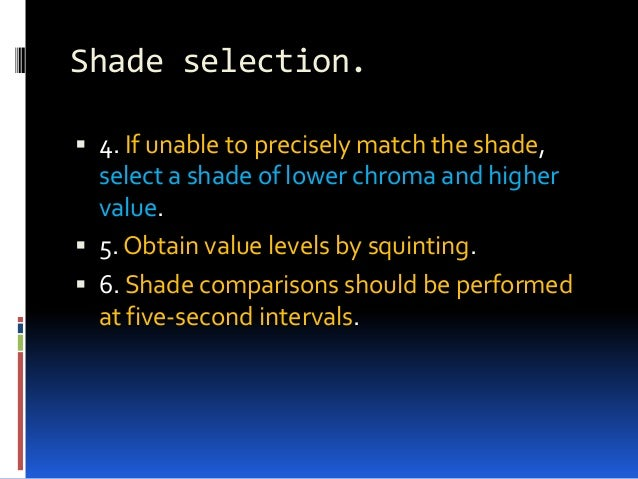 Shade selection.  4. If unable to precisely match the shade, select a shade of lower chroma and higher value.  5. Obtain...