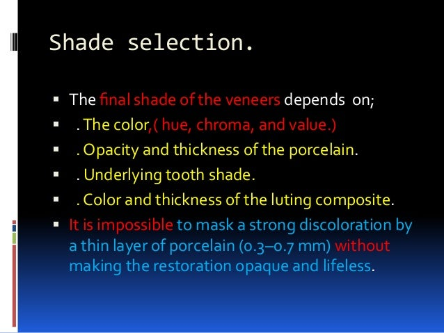 Shade selection.  The final shade of the veneers depends on;  .The color,( hue, chroma, and value.)  . Opacity and thick...
