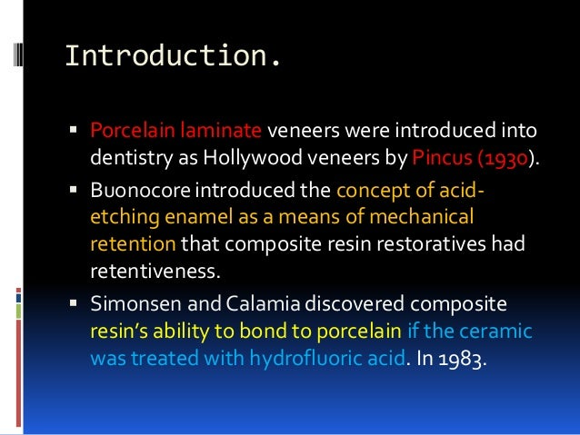 Introduction.  Porcelain laminate veneers were introduced into dentistry as Hollywood veneers by Pincus (1930).  Buonoco...