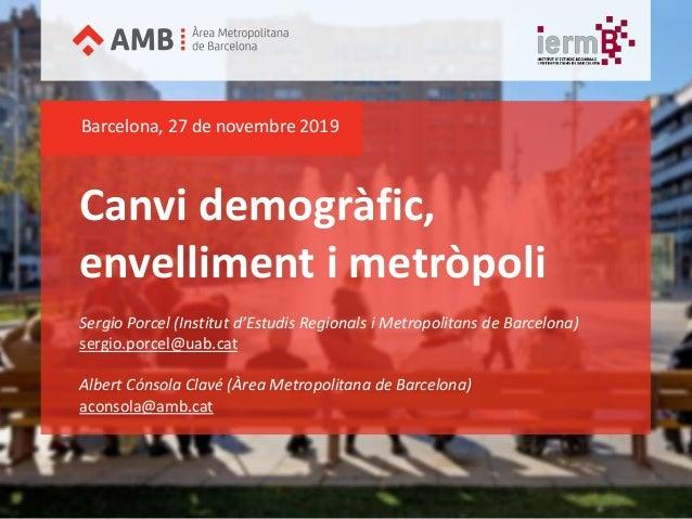 Canvi demogràfic, envelliment i metròpoli Barcelona, 27 de novembre 2019 Sergio Porcel (Institut d'Estudis Regionals i Met...