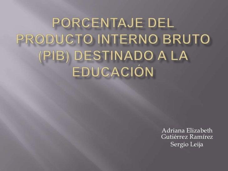 Porcentaje del Producto Interno Bruto (PIB) destinado a la educación<br />Adriana Elizabeth Gutiérrez Ramírez<br />Sergio ...
