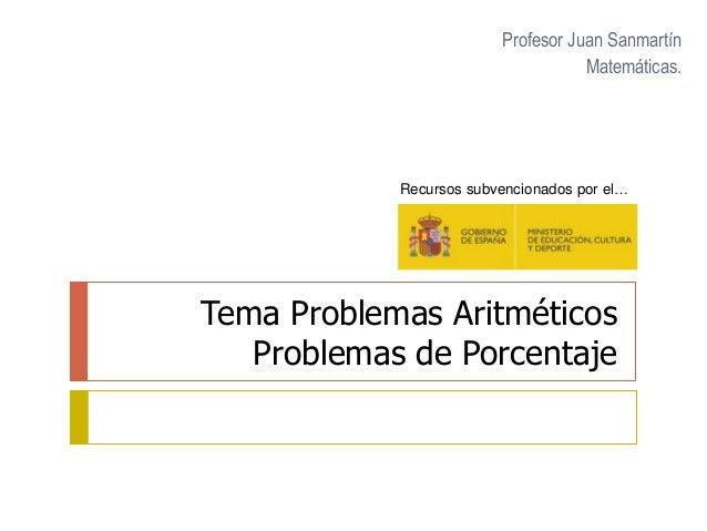 Tema Problemas Aritméticos Problemas de Porcentaje Profesor Juan Sanmartín Matemáticas. Recursos subvencionados por el…