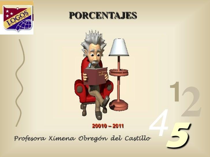 PORCENTAJES<br />1<br />2<br />4<br />5<br />20010 – 2011 <br />Profesora  Ximena  Obregón  del  Castillo<br />