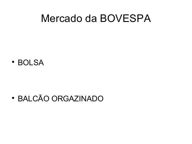 Mercado da BOVESPA  BOLSA  BALCÃO ORGAZINADO