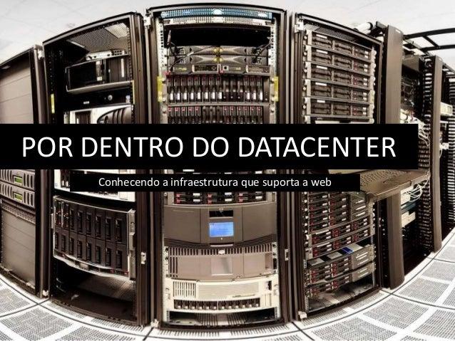 POR DENTRO DO DATACENTER  Conhecendo a infraestrutura que suporta a web