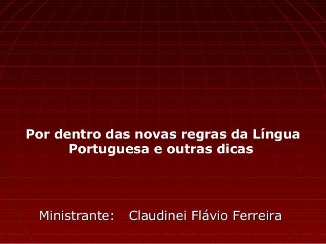 Por dentro das novas regras da Língua Portuguesa e outras dicas Ministrante: Claudinei Flávio FerreiraMinistrante: Claudin...