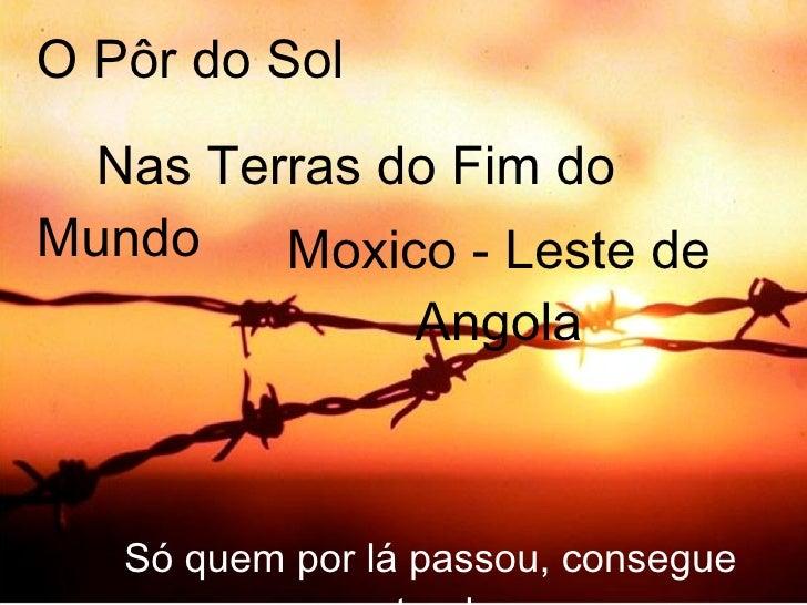 O Pôr do Sol  Nas Terras do Fim do Mundo Só quem por lá passou, consegue entender Moxico - Leste de Angola