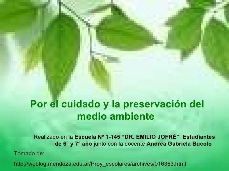 Por el cuidado y la preservación del medio ambiente  Tomado de: http://weblog.mendoza.edu.ar/Proy_escolares/archives/01636...