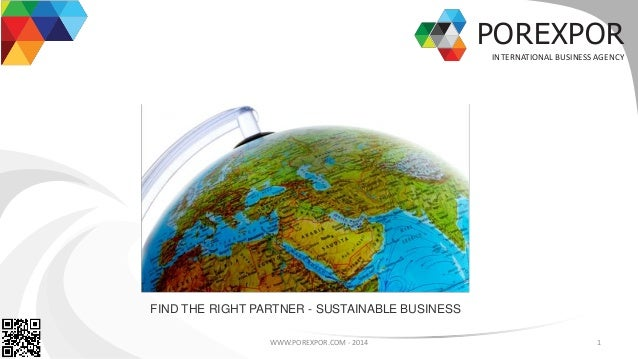 POREXPOR INTERNATIONAL BUSINESS AGENCY WWW.POREXPOR.COM - 2014 1 FIND THE RIGHT PARTNER - SUSTAINABLE BUSINESS