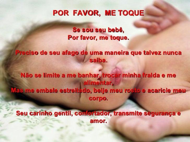 POR FAVOR, ME TOQUE Se sou seu bebê, Por favor, me toque. Preciso de seu afago de uma maneira que talvez nunca saiba. Nã...