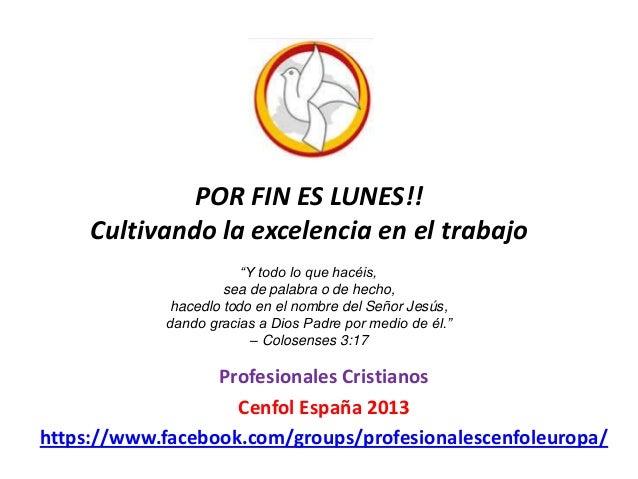 POR FIN ES LUNES!! Cultivando la excelencia en el trabajo Profesionales Cristianos Cenfol España 2013 https://www.facebook...