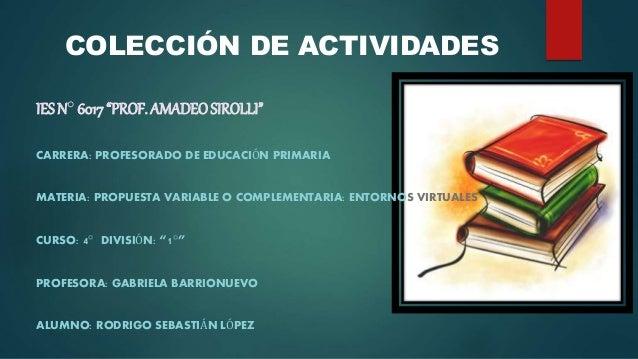 """IES N° 6017""""PROF. AMADEOSIROLLI"""" CARRERA: PROFESORADO DE EDUCACIÓN PRIMARIA MATERIA: PROPUESTA VARIABLE O COMPLEMENTARIA: ..."""