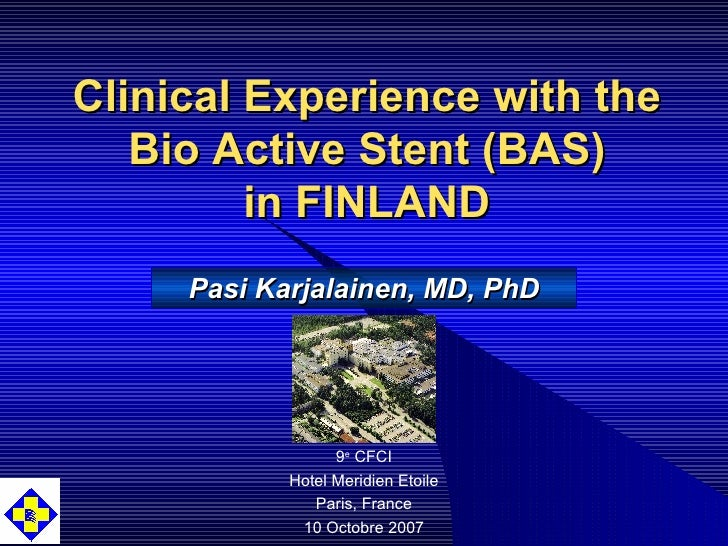 Clinical Experience with the Bio Active Stent (BAS) in FINLAND 9 e  CFCI Hotel Meridien Etoile Paris, France 10 Octobre 20...