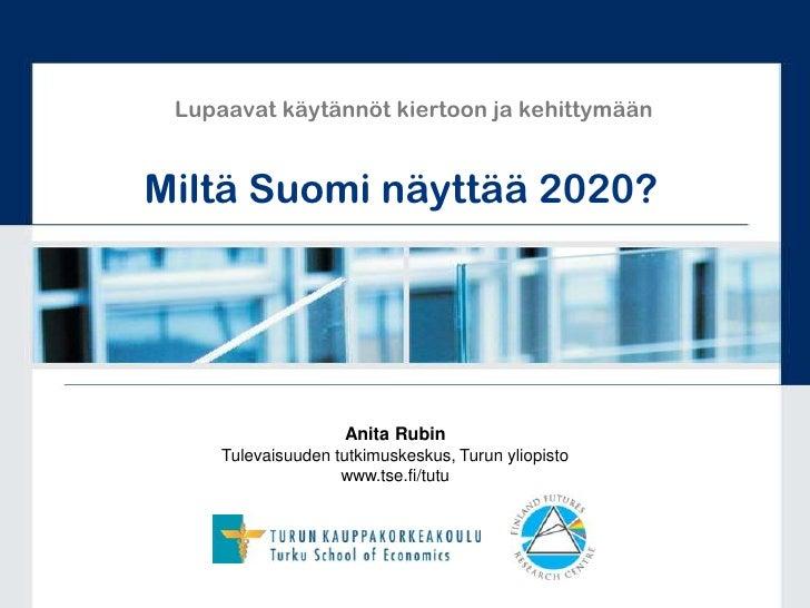 Lupaavat käytännöt kiertoon ja kehittymään<br />Miltä Suomi näyttää 2020?<br />Anita Rubin<br />Tulevaisuuden tutkimuskesk...
