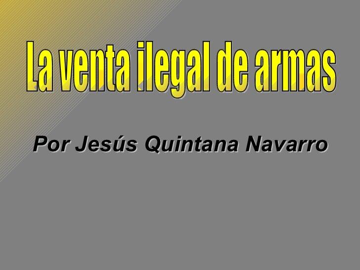 Por Jesús Quintana Navarro La venta ilegal de armas