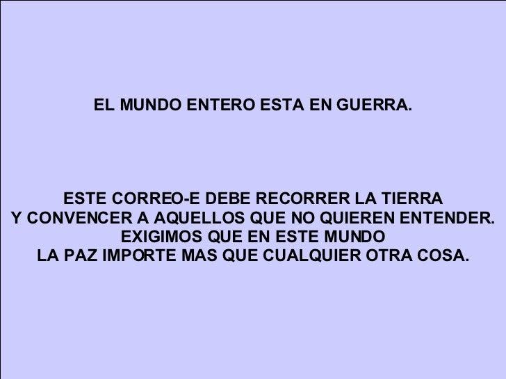 EL MUNDO ENTERO ESTA EN GUERRA. ESTE CORREO-E DEBE RECORRER LA TIERRA Y CONVENCER A AQUELLOS QUE NO QUIEREN ENTENDER. EXIG...