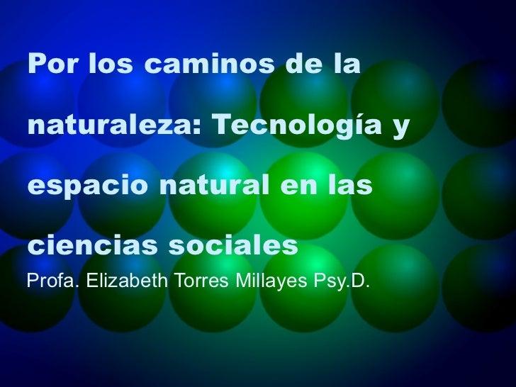 Por los caminos de la naturaleza: Tecnología y espacio natural en las ciencias sociales  Profa. Elizabeth Torres Millayes ...