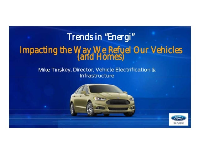 "Trends in ""Energi"" Impacting the Way We Refuel Our Vehicles (and Homes) Mike Tinskey, Director, Vehicle Electrification & ..."
