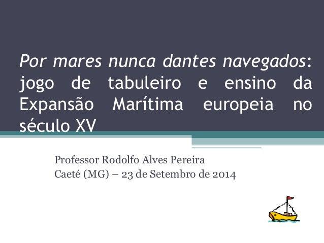 Por mares nunca dantes navegados: jogo de tabuleiro e ensino da Expansão Marítima europeia no século XV Professor Rodolfo ...