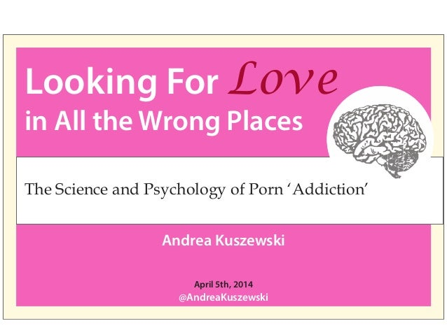 Looking For Love in All the Wrong Places Andrea Kuszewski @AndreaKuszewski April 5th, 2014 The Science and Psychology of P...