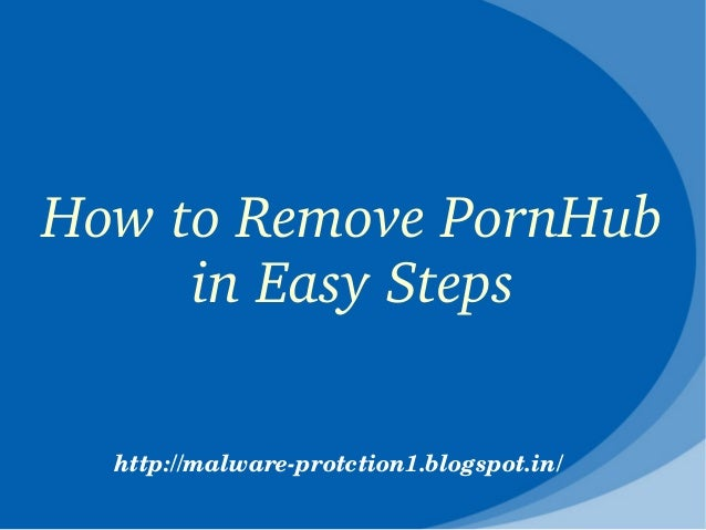How to Remove PornHub      in Easy Steps  http://malware­protction1.blogspot.in/