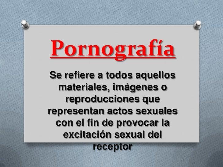 Pornografía Se refiere a todos aquellos  materiales, imágenes o    reproducciones querepresentan actos sexuales  con el fi...