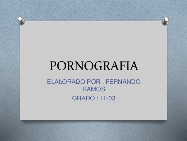 PORNOGRAFIA ELAbORADO POR : FERNANDO RAMOS GRADO : 11-03