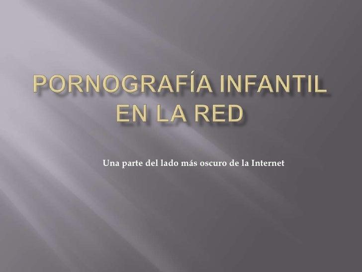 PORNOGRAFÍA INFANTIL EN LA RED<br />Una parte del lado más oscuro de la Internet<br />