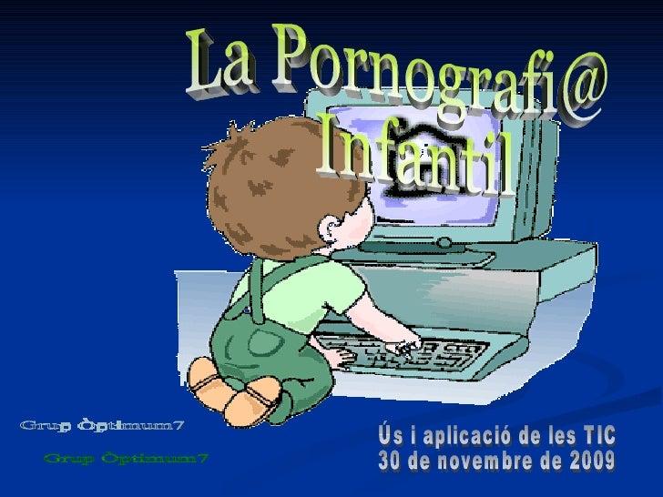 La Pornografi@ Infantil  Ús i aplicació de les TIC 30 de novembre de 2009 Grup Òptimum7