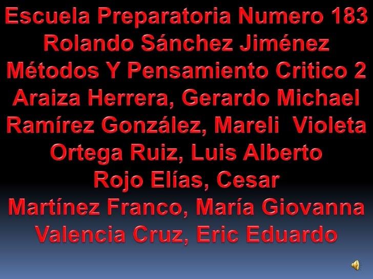 Escuela Preparatoria Numero 183<br />Rolando Sánchez Jiménez <br />Métodos Y Pensamiento Critico 2 <br />Araiza Herrera, G...